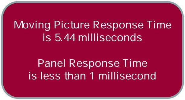 Moving Picture Response Time is 5.44 milliseconds Panel Response Time is less than 1 millisecond