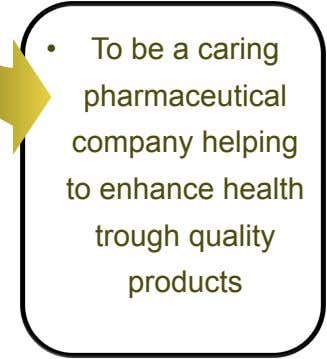 •   To be a caring pharmaceutical company helping to enhance health trough quality products