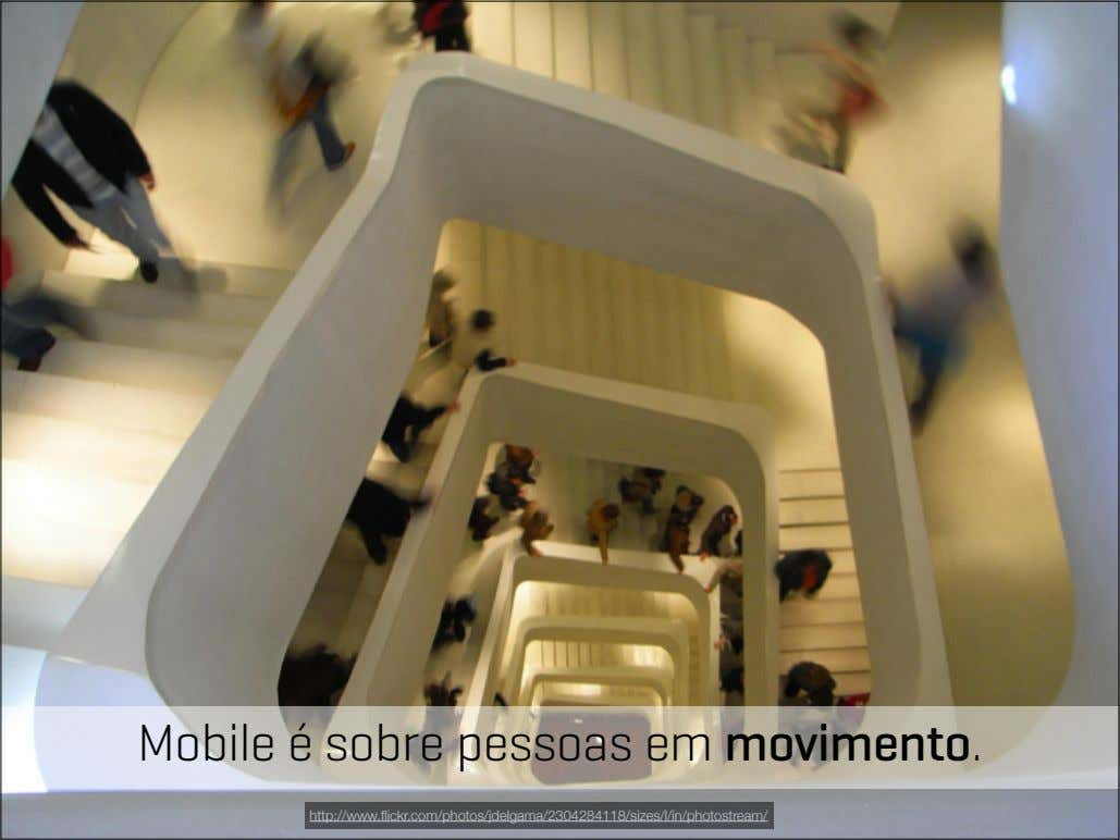 Mobile é sobre pessoas em movimento. http://www.flickr.com/photos/jdelgama/2304284118/sizes/l/in/photostream/