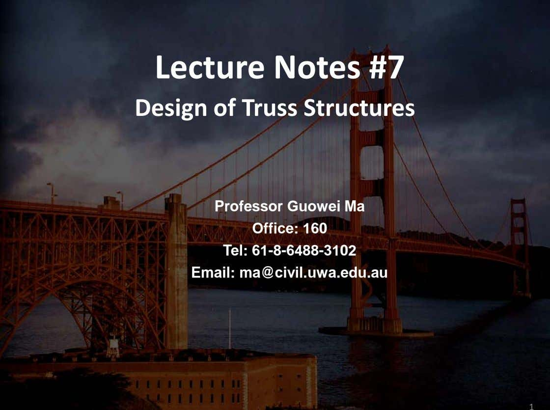 Lecture Notes #7 Design of Truss Structures Professor Guowei Ma Office: 160 Tel: 61-8-6488-3102 Email: