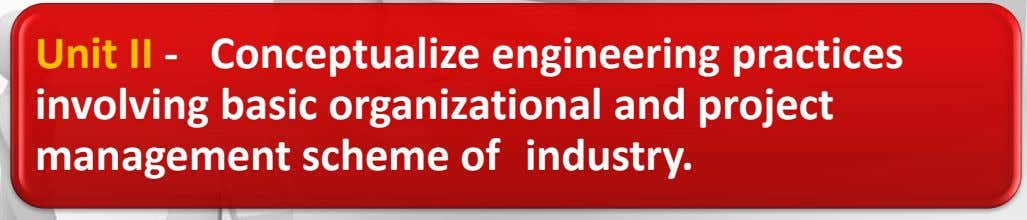 Unit II - Conceptualize engineering practices involving basic organizational and project management scheme of industry.