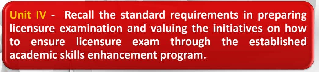 Unit IV - Recall the standard requirements in preparing licensure examination and valuing the initiatives on