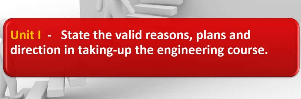 Unit I - State the valid reasons, plans and direction in taking-up the engineering course.