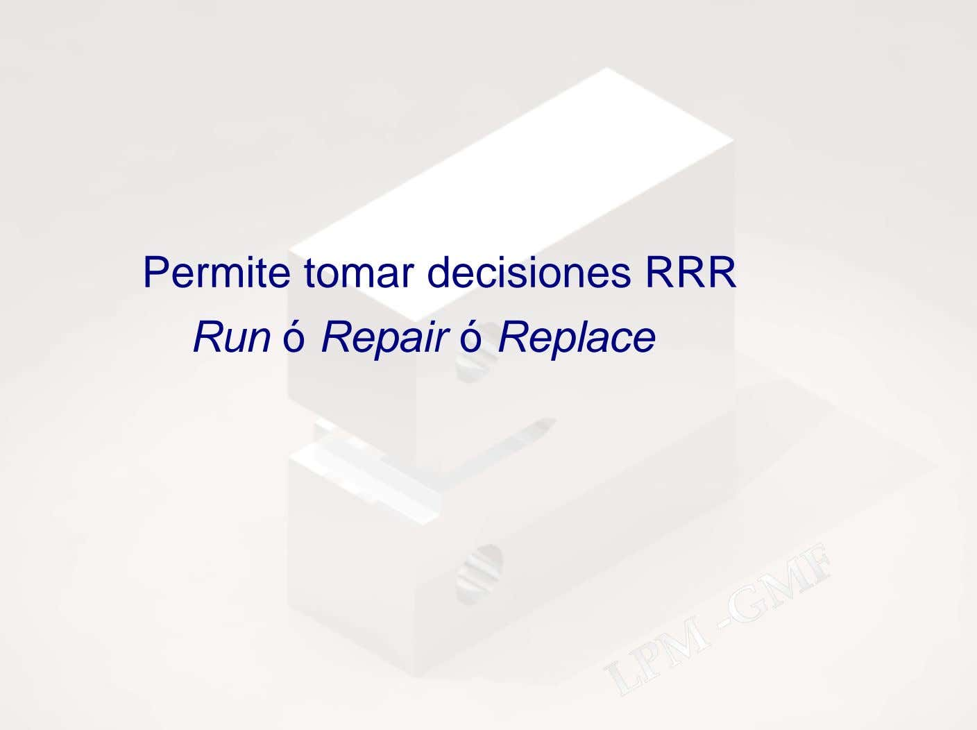 Permite tomar decisiones RRR Run ó Repair ó Replace