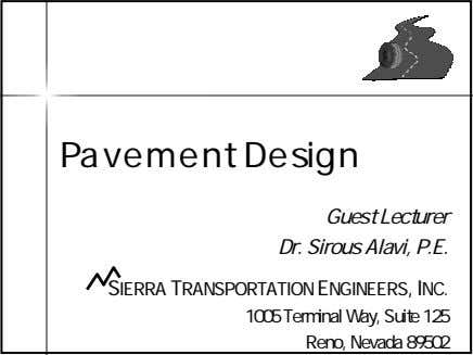 Pavement Design Guest Lecturer Dr. Sirous Alavi, P.E. SIERRA TRANSPORTATION ENGINEERS, INC. 1005 Terminal Way,