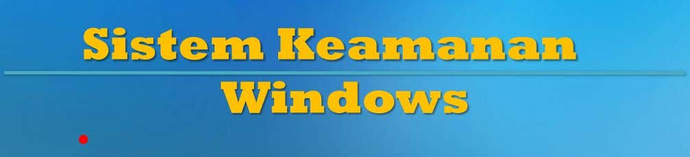 Sistem Keamanan Windows •