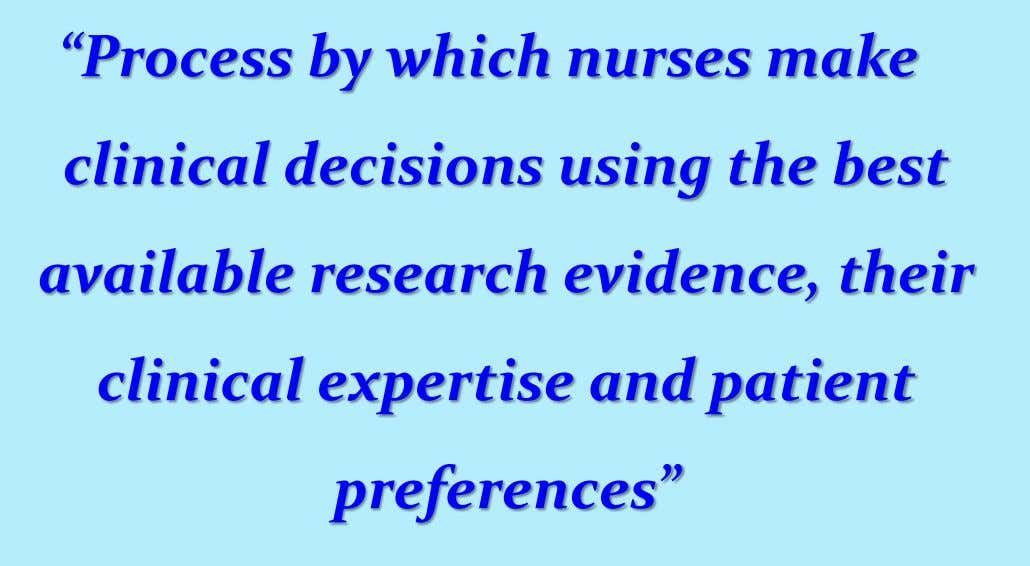 """Process by which nurses make clinical decisions using the best available research evidence, their clinical"