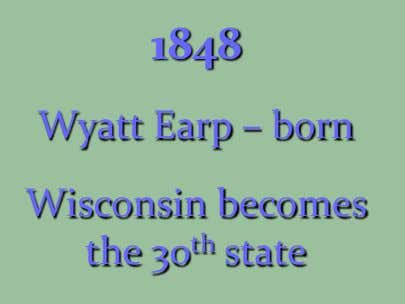 1848 Wyatt Earp – born Wisconsin becomes the 30 th state