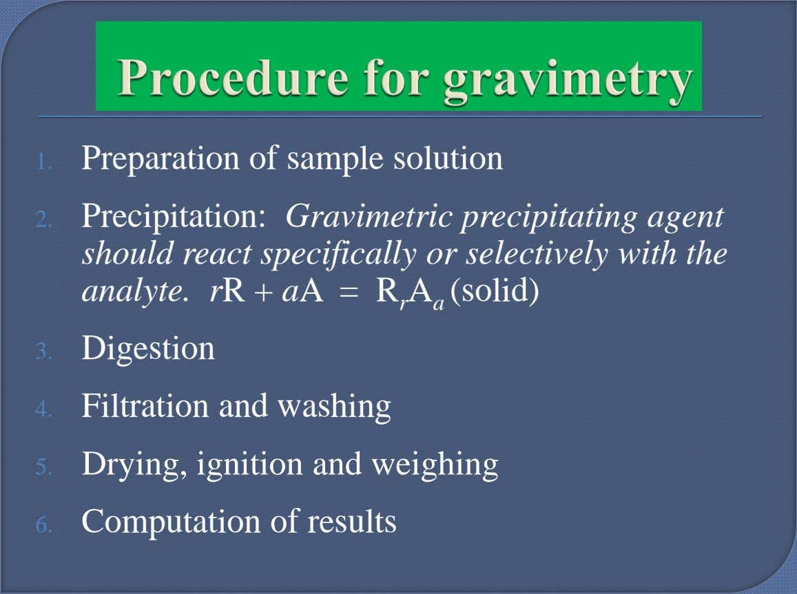 1. Preparation of sample solution 2. Precipitation: Gravimetric precipitating agent should react specifically or