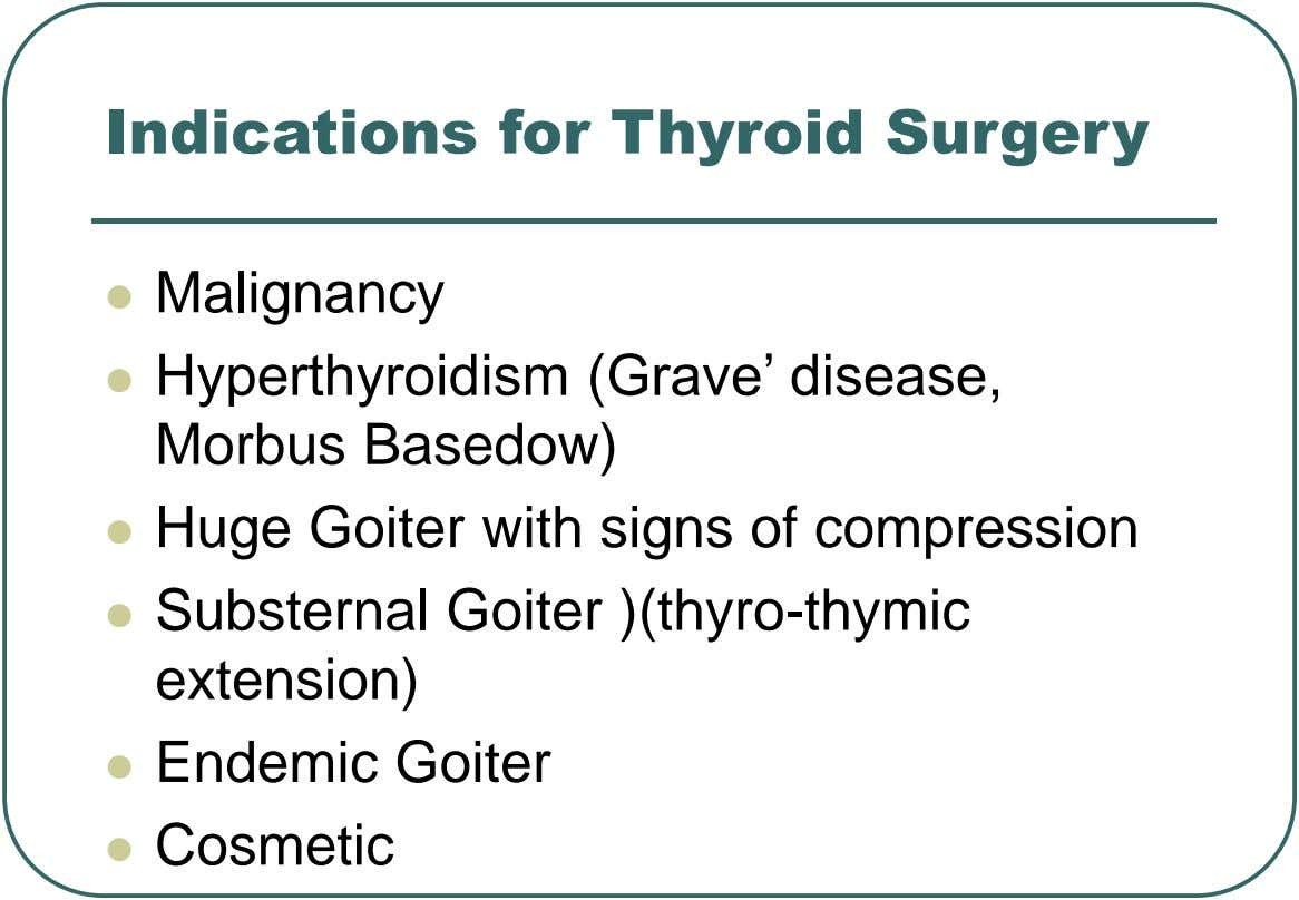 Indications for Thyroid Surgery  Malignancy  Hyperthyroidism (Grave' disease, Morbus Basedow)  Huge Goiter with