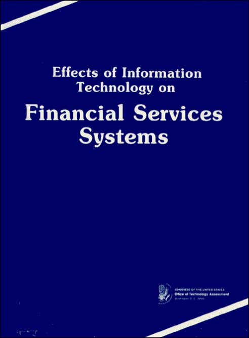 Effects of Information Technology on Financial Services Systems September 1984 NTIS order #PB85-152619