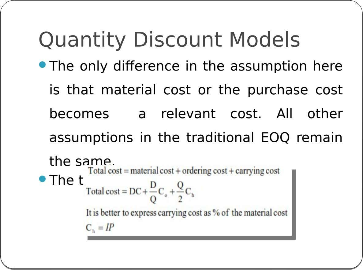 Quantity Discount Models  The only difference in the assumption here is that material cost or