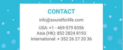CONTACT info@soundforlife.com USA: +1 - 469-579 8356 Asia (HK): 852 2824 8193 International: + 352