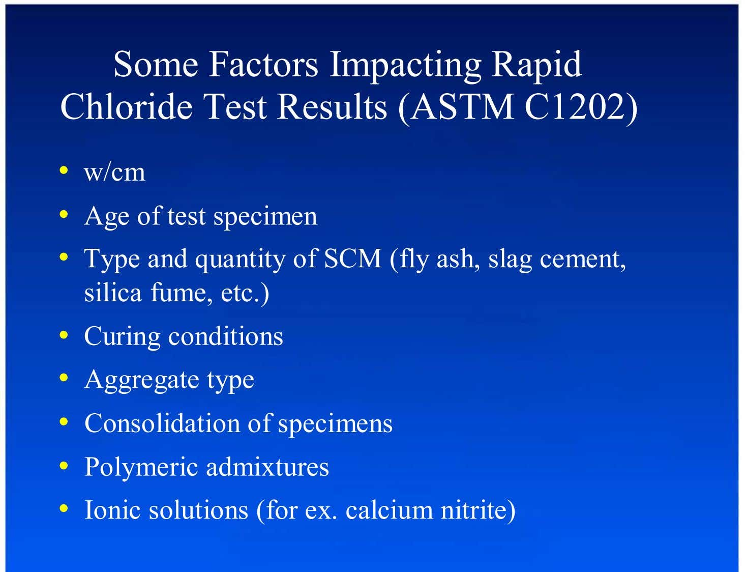 Some Factors Impacting Rapid Chloride Test Results (ASTM C1202) •  w/cm •  Age of test