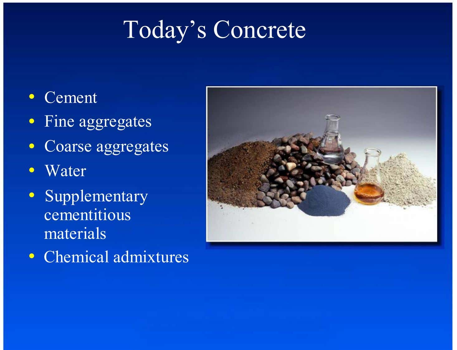 Today's Concrete Cement Fine aggregates Coarse aggregates Water Supplementary cementitious materials •
