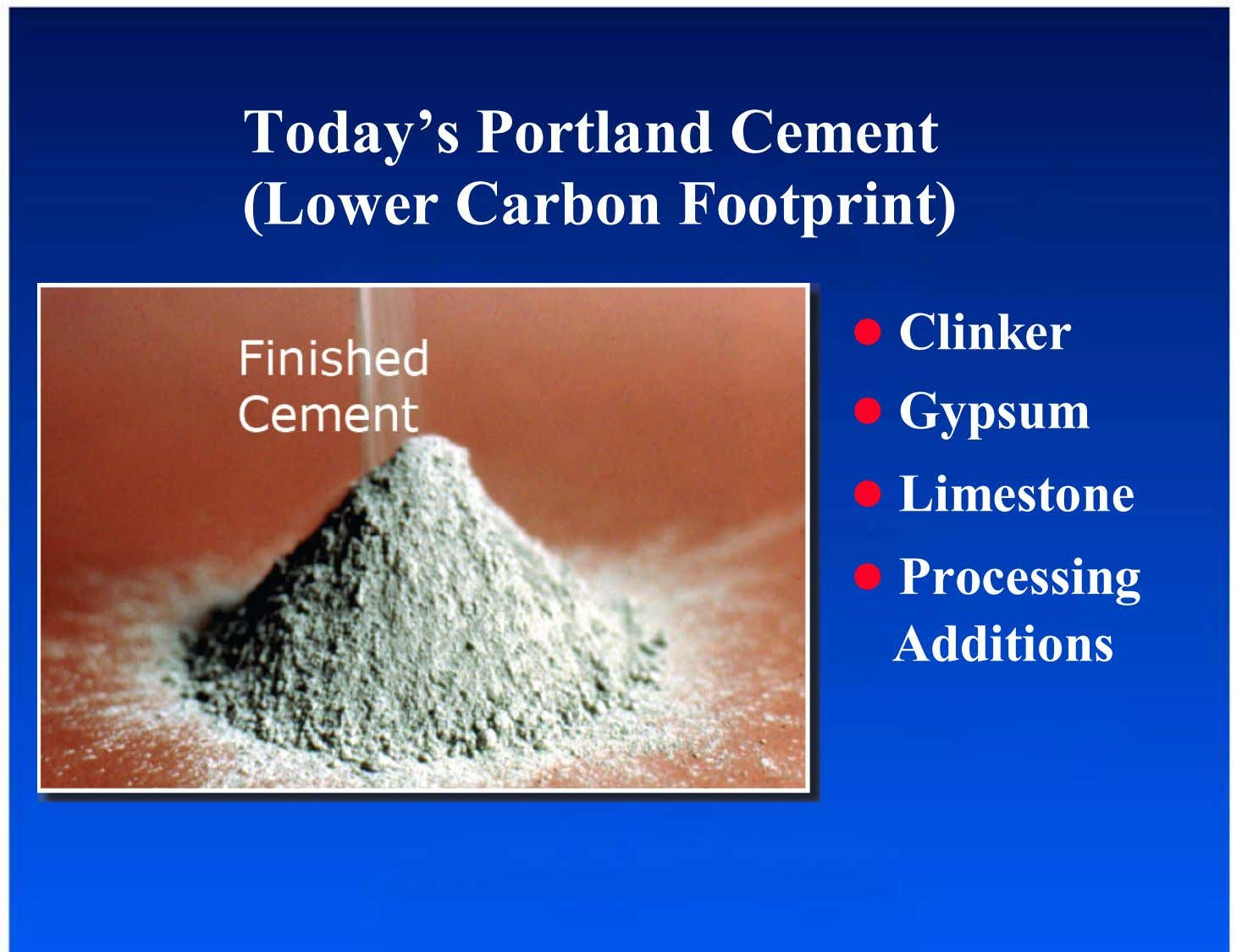 Today's Portland Cement (Lower Carbon Footprint) ● Clinker Finished Cement ● Gypsum ● Limestone