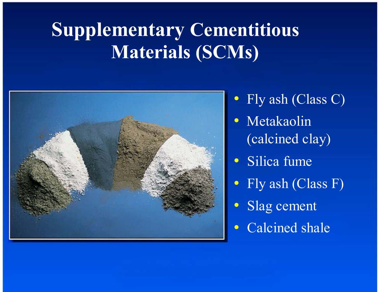 Supplementary Cementitious Materials (SCMs) •  Fly ash (Class C) •  Metakaolin (calcined clay) •  Silica