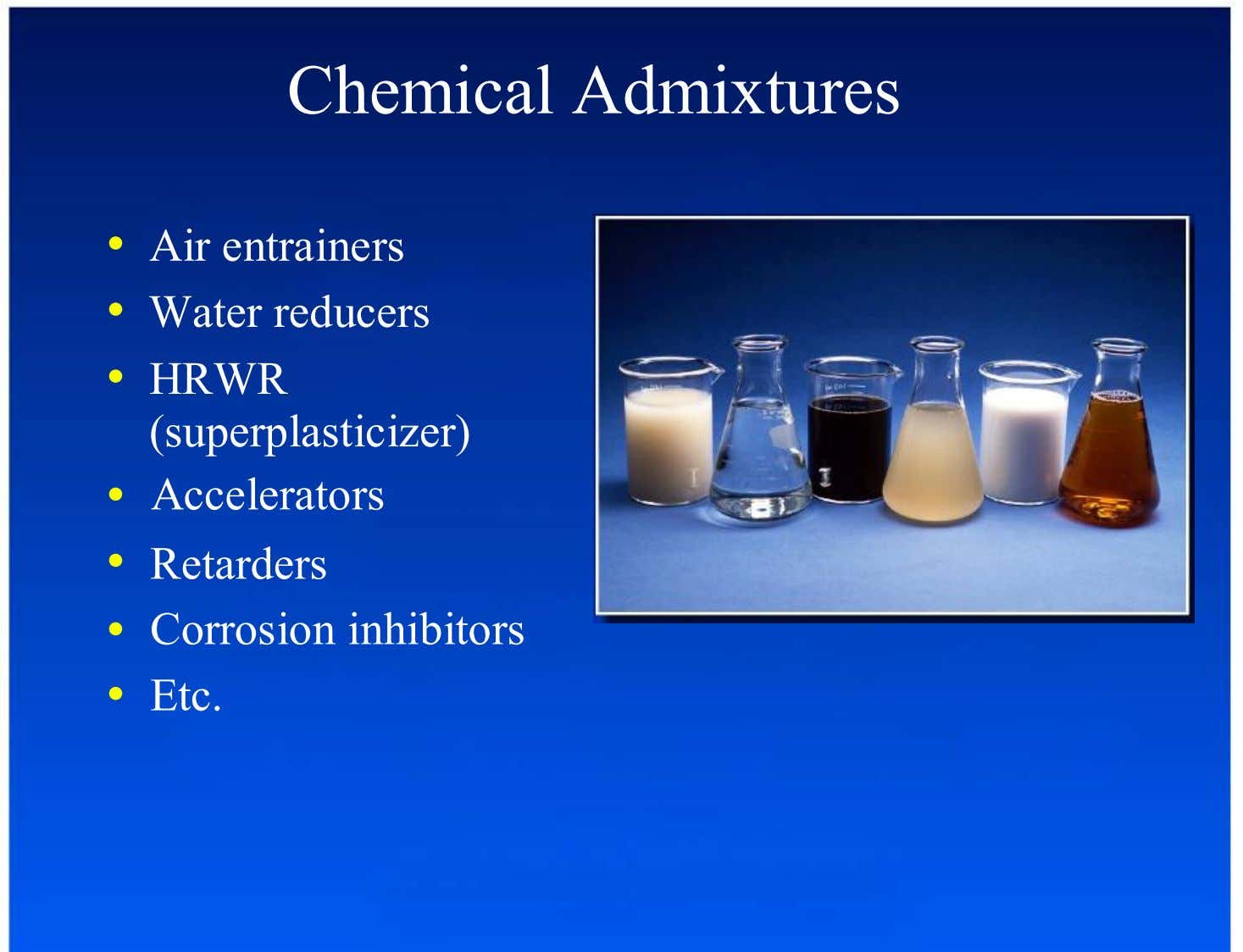 Chemical Admixtures •  Air entrainers •  Water reducers •  HRWR (superplasticizer) Accelerators •