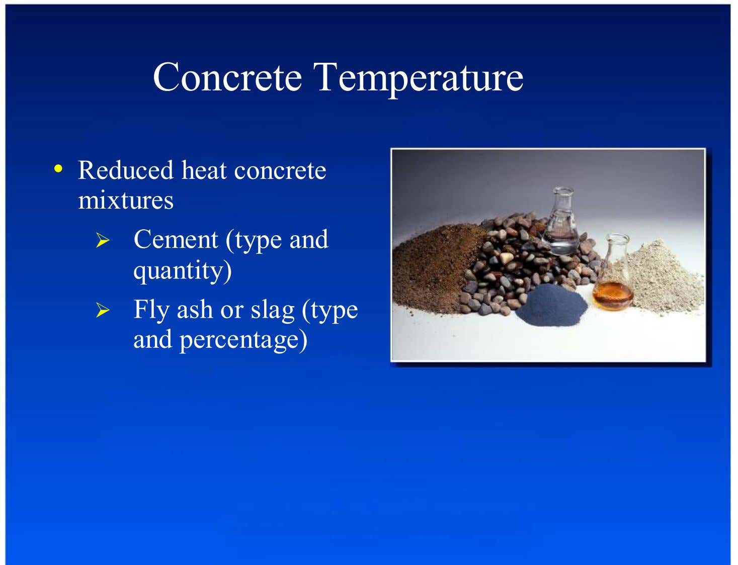 Concrete Temperature •  Reduced heat concrete mixtures Cement (type and quantity) Fly ash or slag