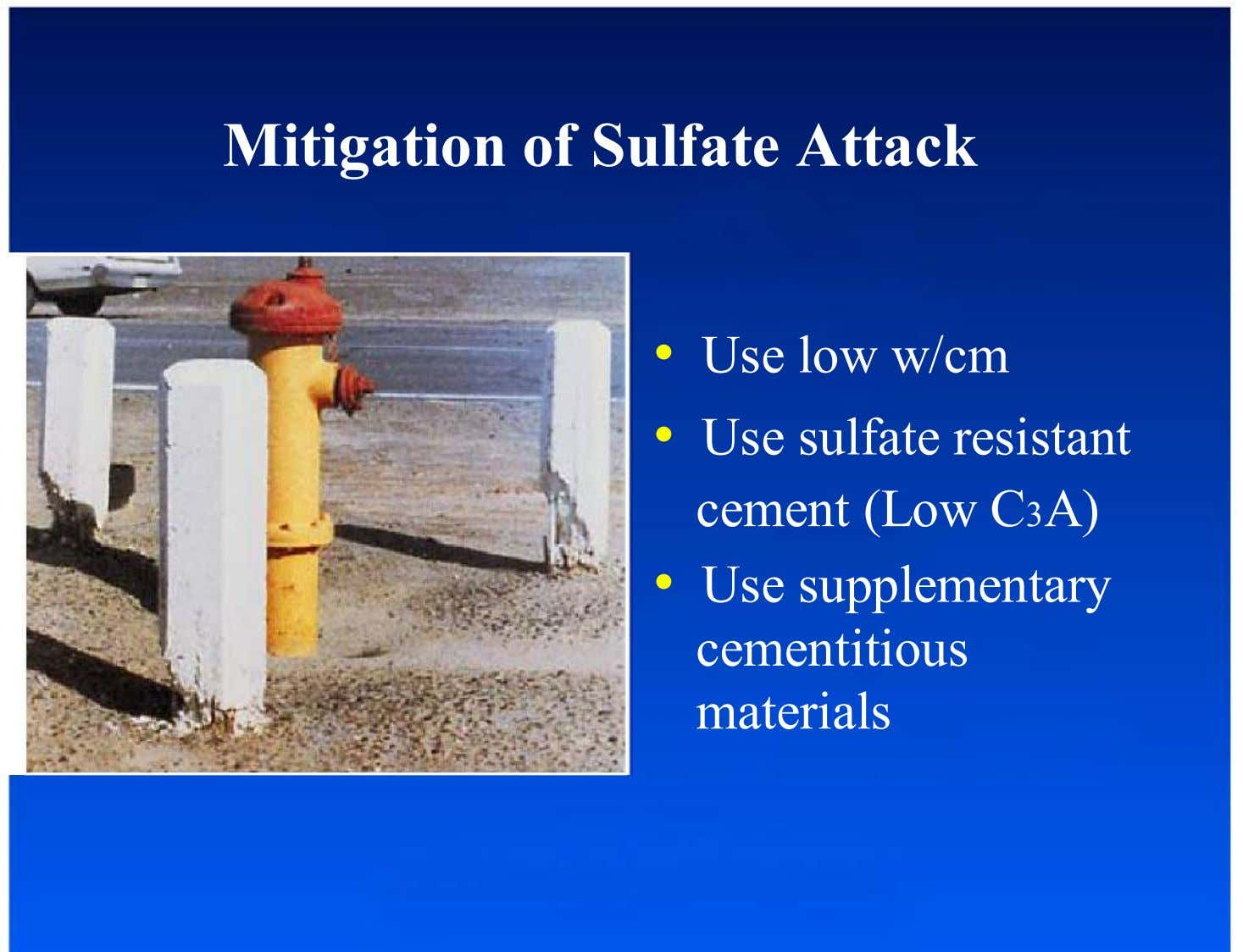 Mitigation of Sulfate Attack •  Use low w/cm •  Use sulfate resistant cement (Low C3A)