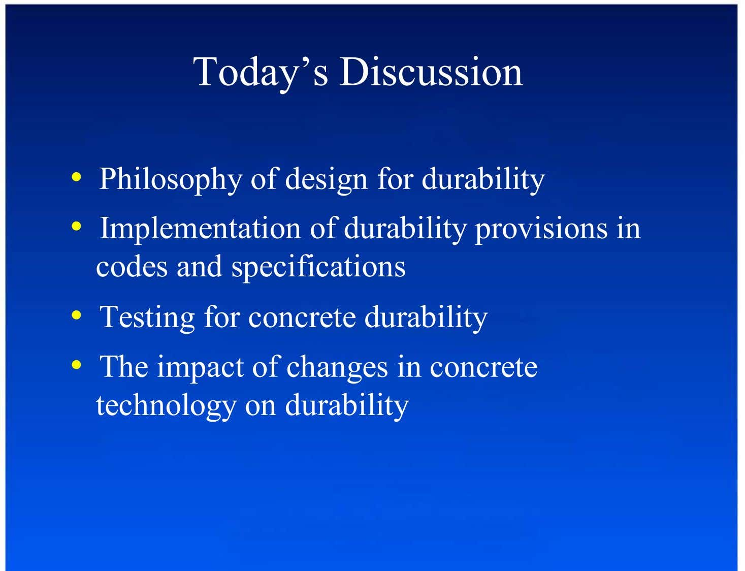 Today's Discussion •  Philosophy of design for durability •  Implementation of durability provisions in codes