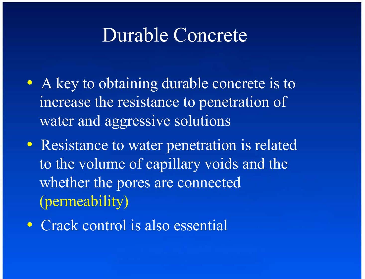 Durable Concrete •  A key to obtaining durable concrete is to increase the resistance to