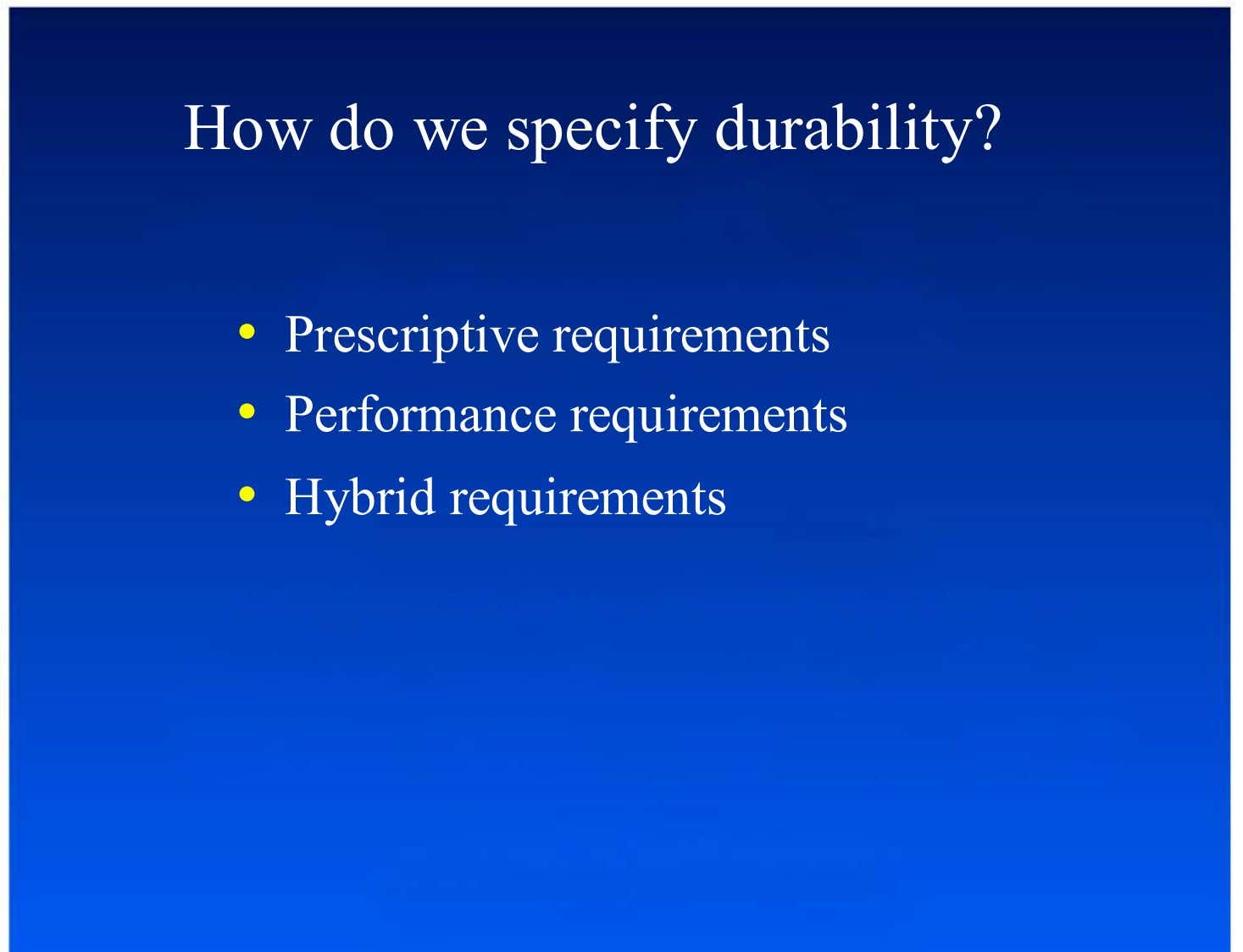How do we specify durability? •  Prescriptive requirements •  Performance requirements •  Hybrid