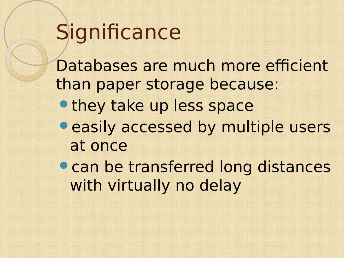 Significance Databases are much more efficient than paper storage because:  they take up less space