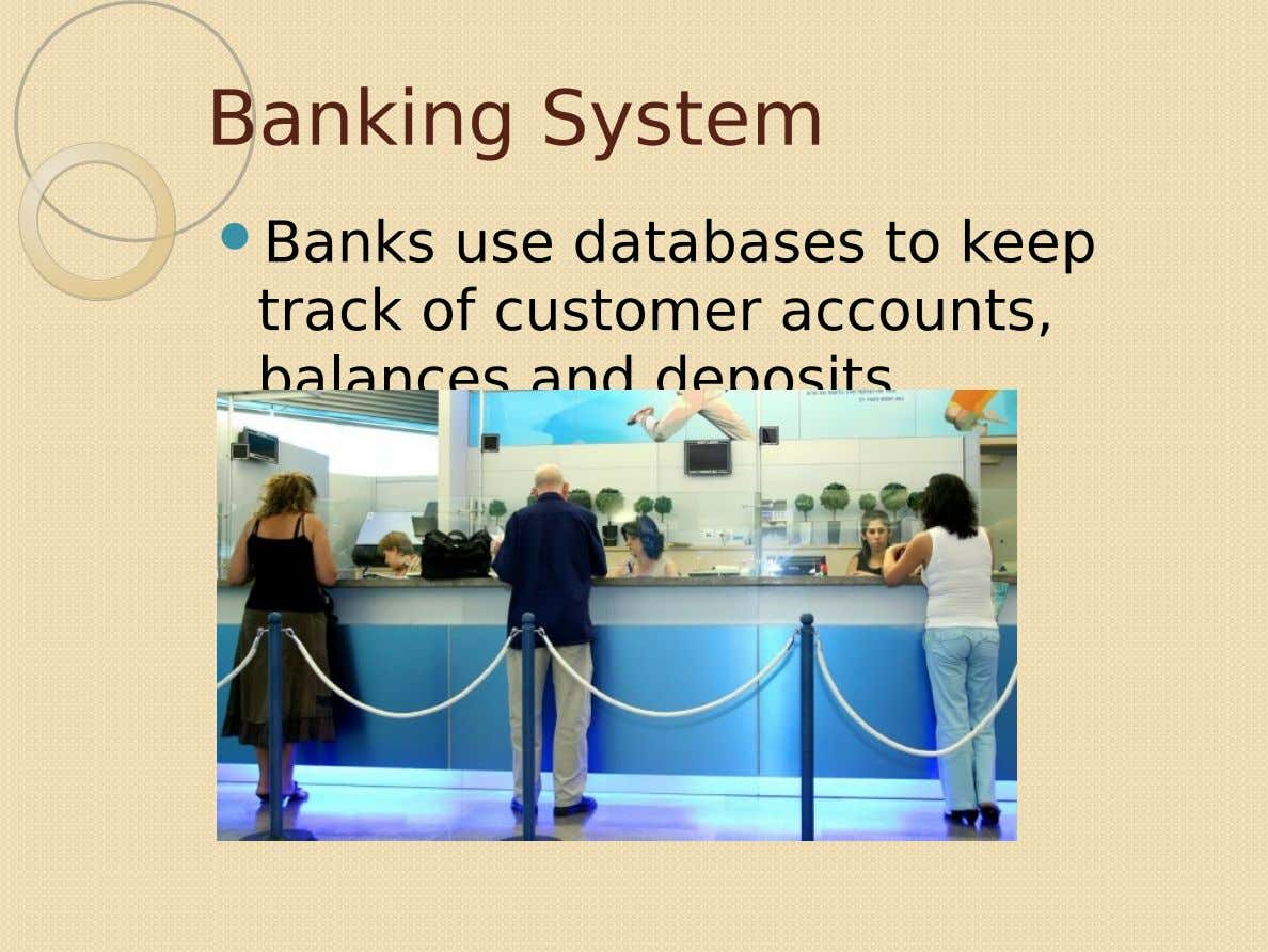 Banking System  Banks use databases to keep track of customer accounts, balances and deposits.