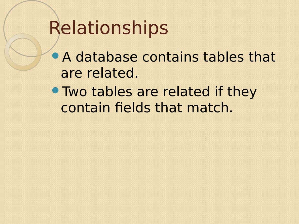 Relationships  A database contains tables that are related.  Two tables are related if they