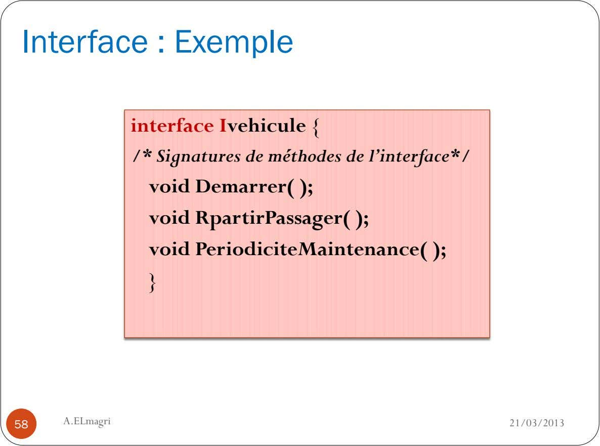Interface : Exemple interface Ivehicule { /* Signatures de méthodes de l'interface*/ void Demarrer( ); void