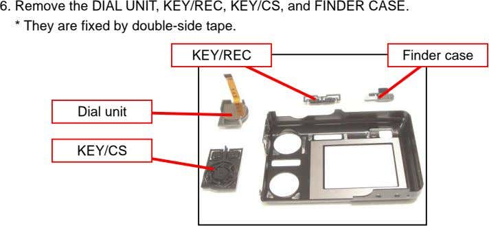 6. Remove the DIAL UNIT, KEY/REC, KEY/CS, and FINDER CASE. * They are fixed by double-side