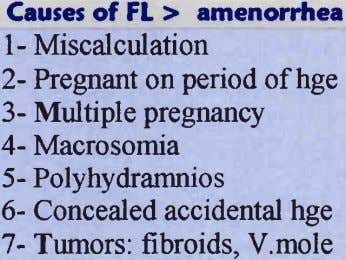 Causes of FL > amenorrhea 1- Miscalculation 2- Pregnant on period ofhge 3- Multiple pregnancy
