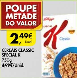 POUPE METADE DO VALORORR 2, 49€ Unid. CEREAIS CLASSIC SPECIAL K 750g —4,99€/Unid.