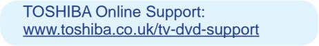 TOSHIBA Online Support: www.toshiba.co.uk/tv-dvd-support