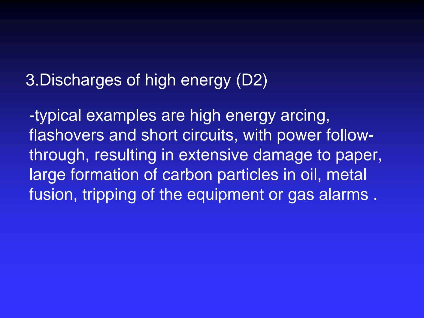 3.Discharges of high energy (D2) -typical examples are high energy arcing, flashovers and short circuits,