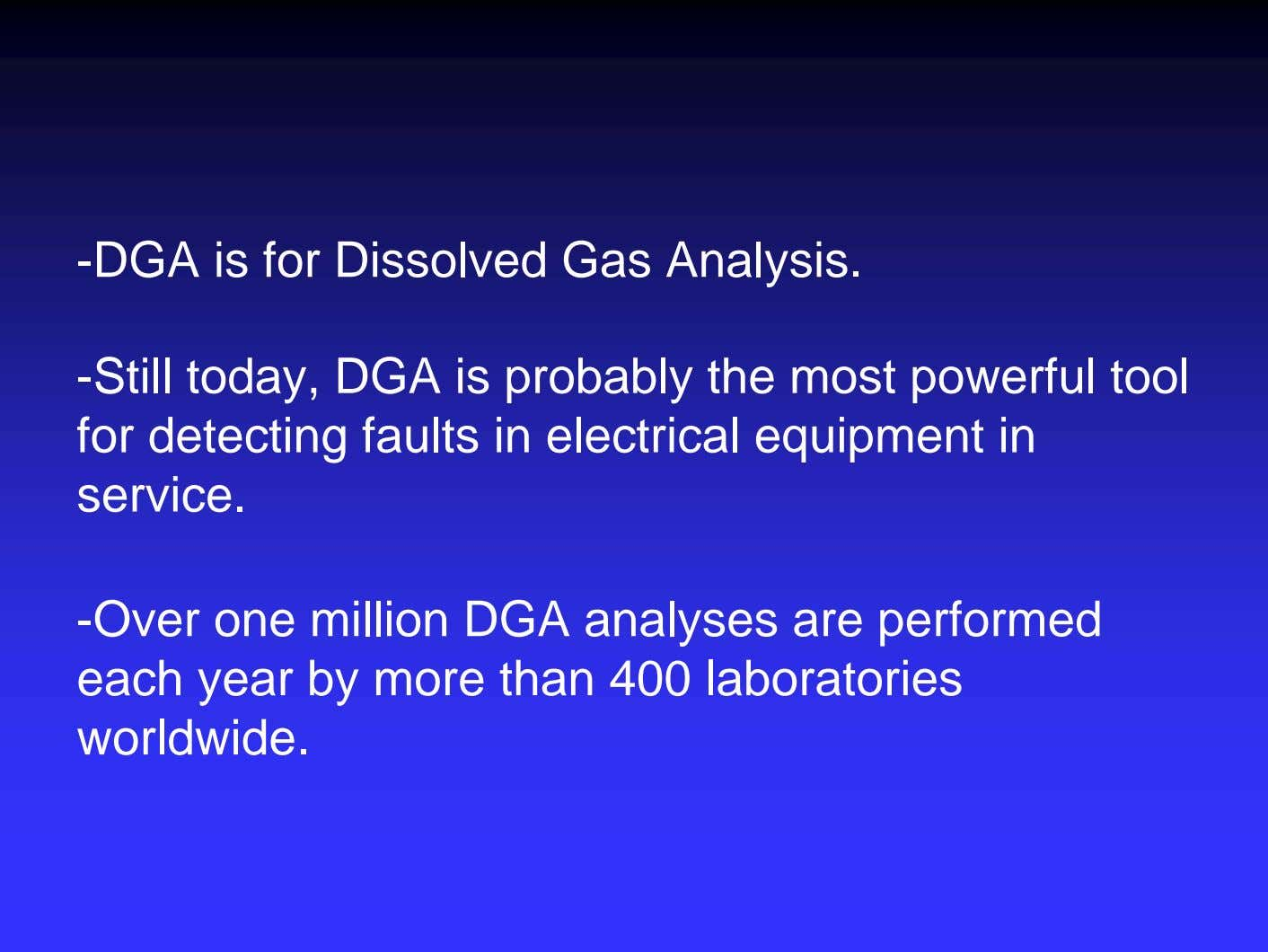 -DGA is for Dissolved Gas Analysis. -Still today, DGA is probably the most powerful tool