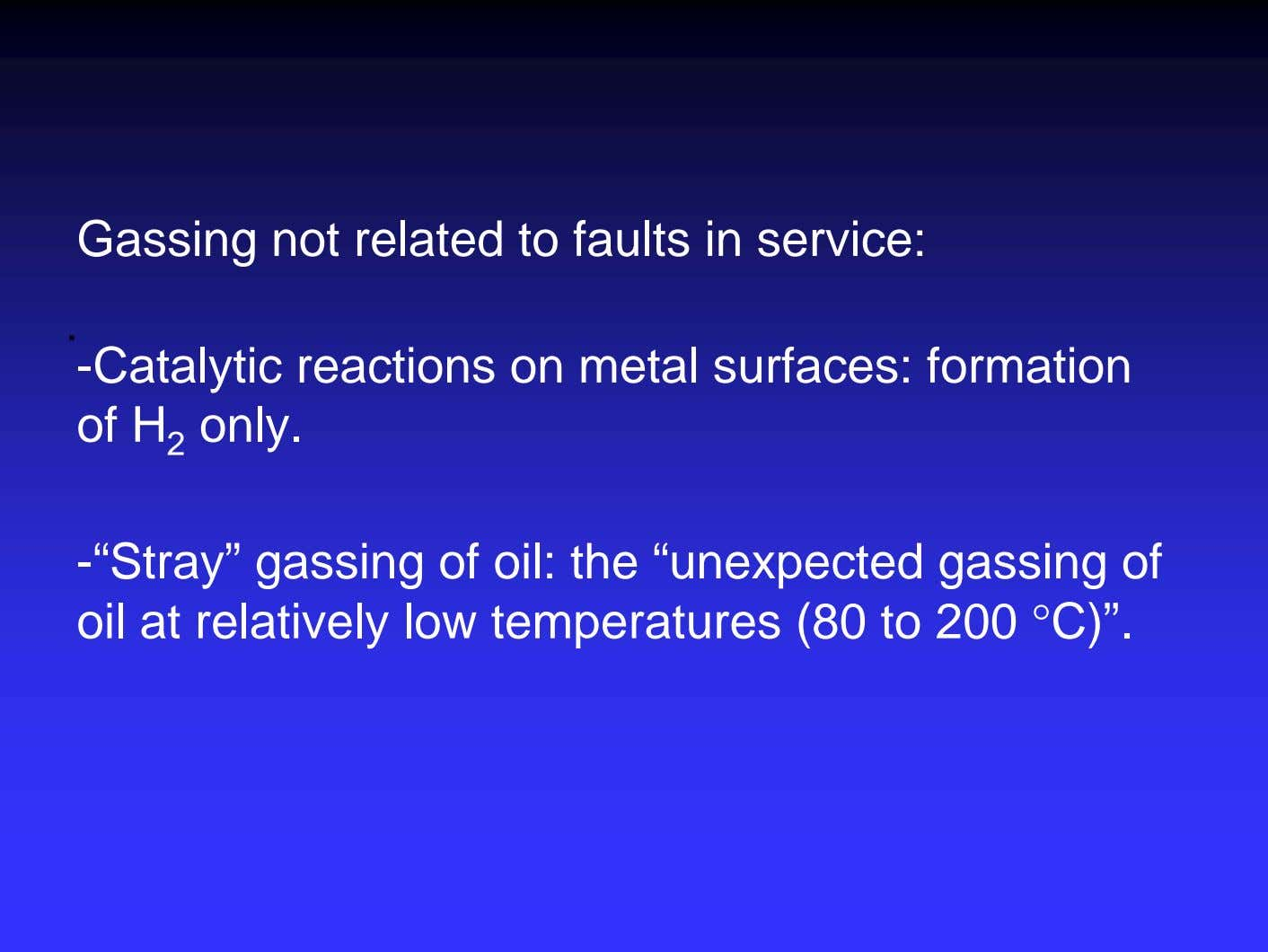 Gassing not related to faults in service: . -Catalytic reactions on metal surfaces: formation of