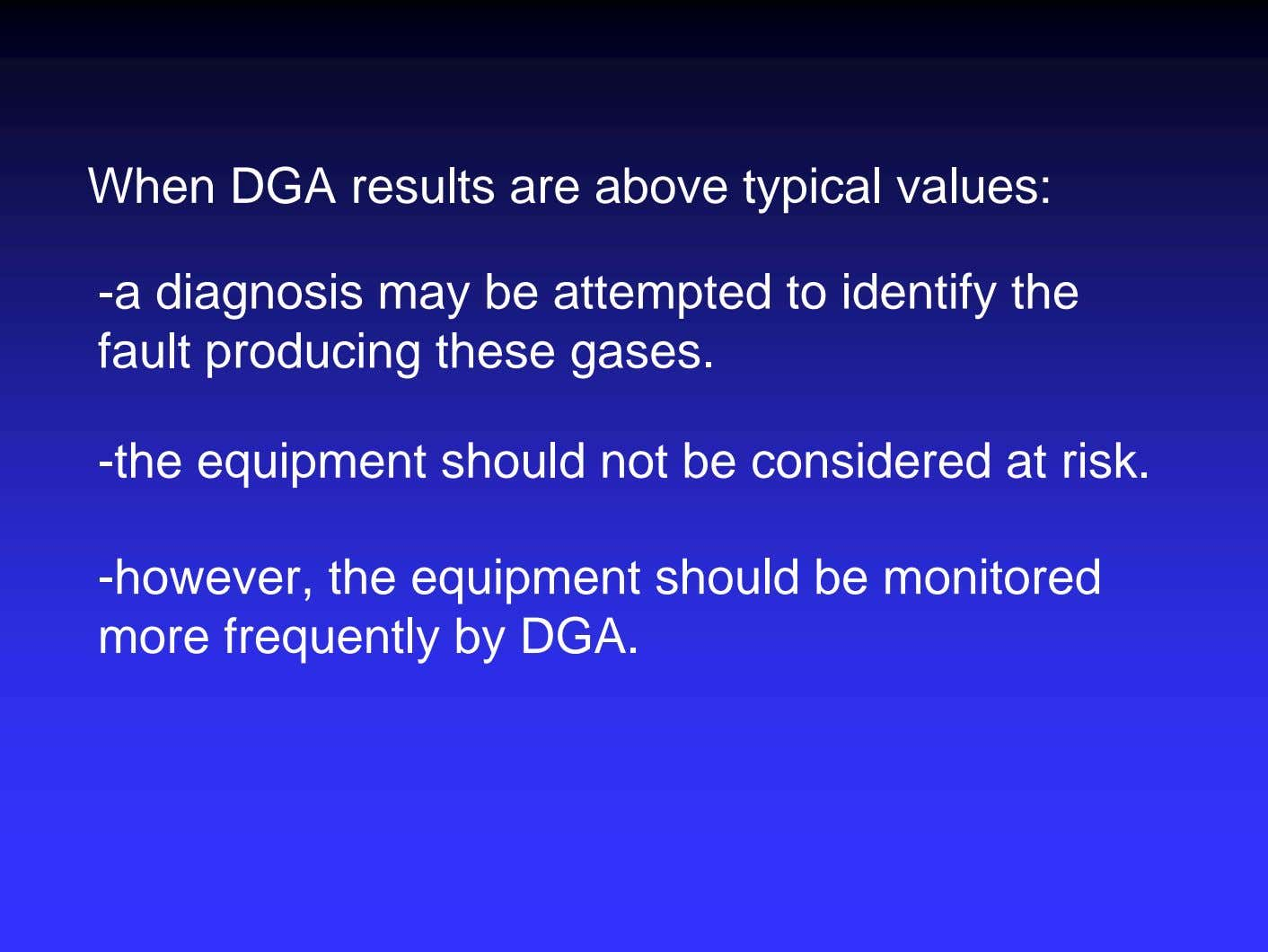 When DGA results are above typical values: -a diagnosis may be attempted to identify the