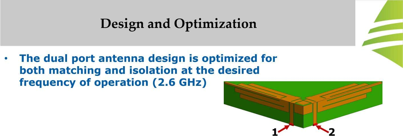 Design and Optimization • The dual port antenna design is optimized for both matching and isolation