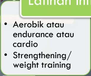 • Aerobik atau endurance atau cardio • Strengthening/ weight training