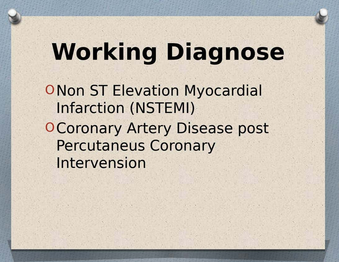Working Diagnose O Non ST Elevation Myocardial Infarction (NSTEMI) O Coronary Artery Disease post Percutaneus Coronary