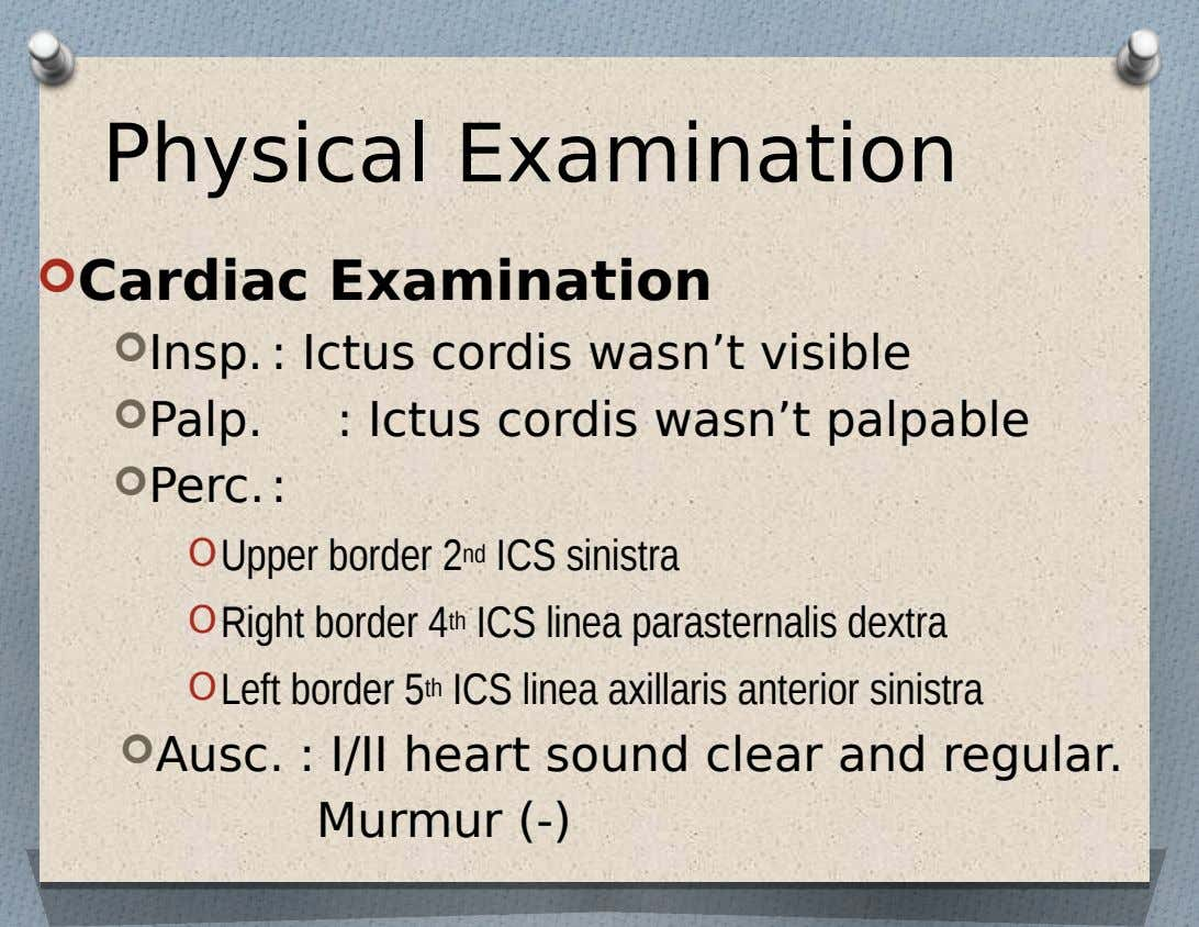 Physical Examination  Cardiac Examination  Insp. : Ictus cordis wasn't visible  Palp.  Perc.: