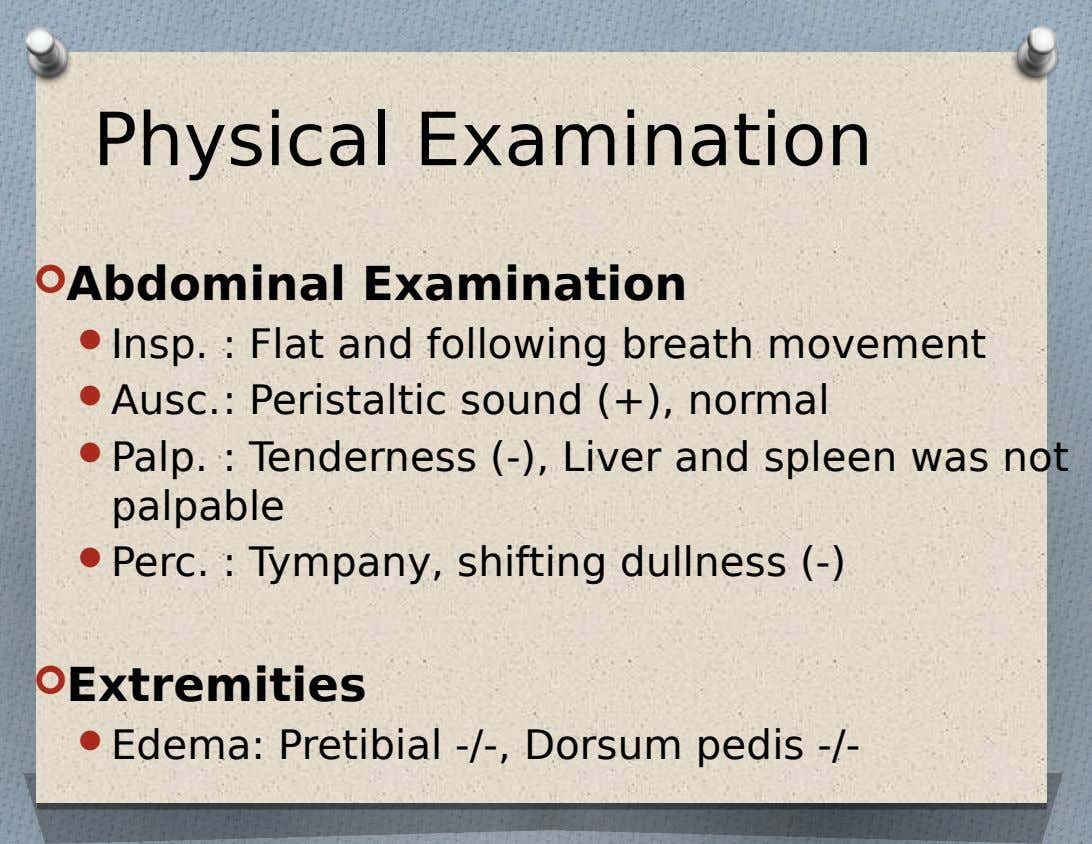 Physical Examination  Abdominal Examination  Insp. : Flat and following breath movement  Ausc.: Peristaltic