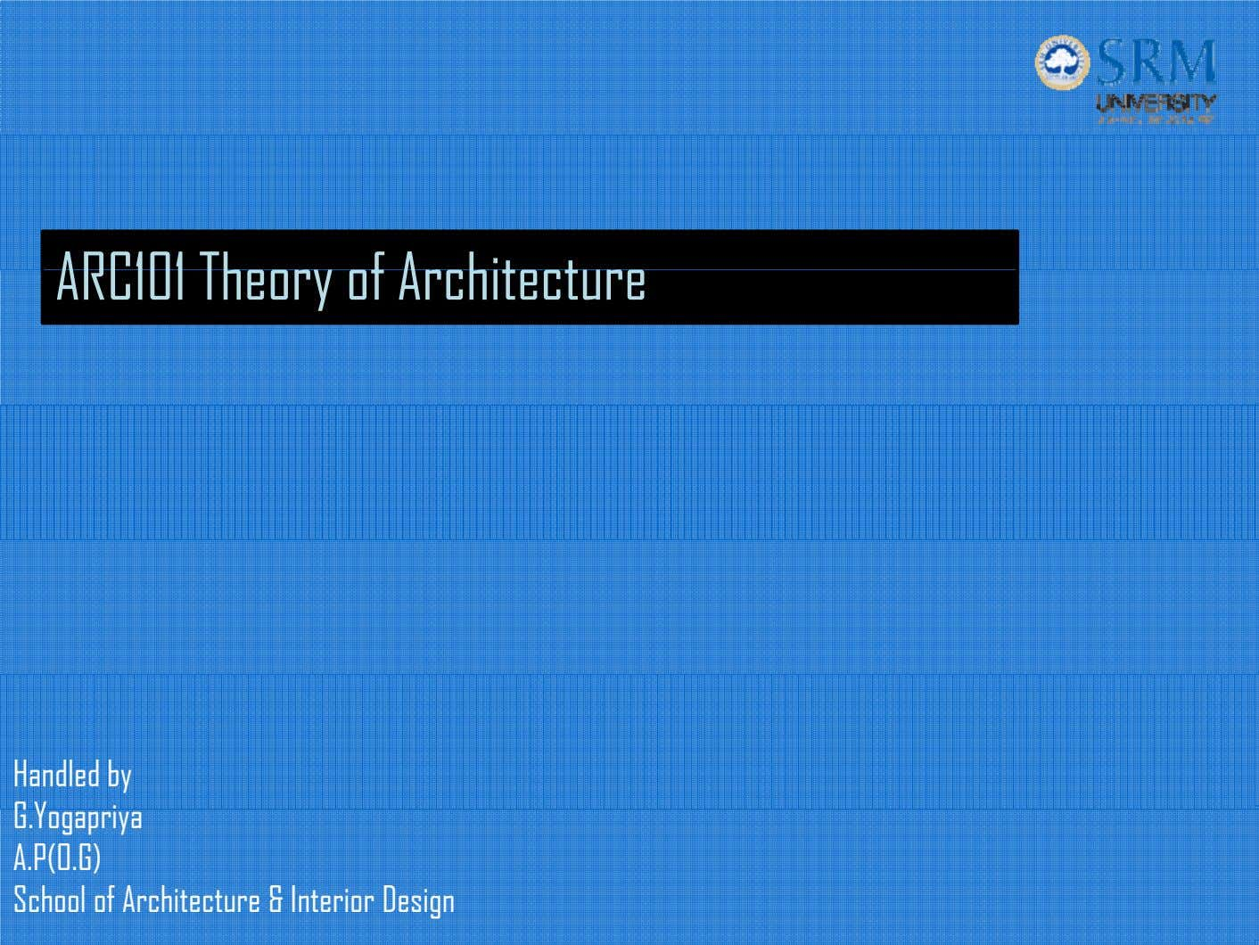ARC101 Theory of Architecture Handled by G.Yogapriya A.P(O.G) School of Architecture & Interior Design