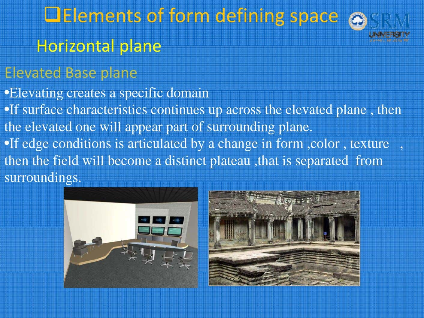 Elements of form defining space Horizonta l p l ane Elevated Base plane •Elevating creates