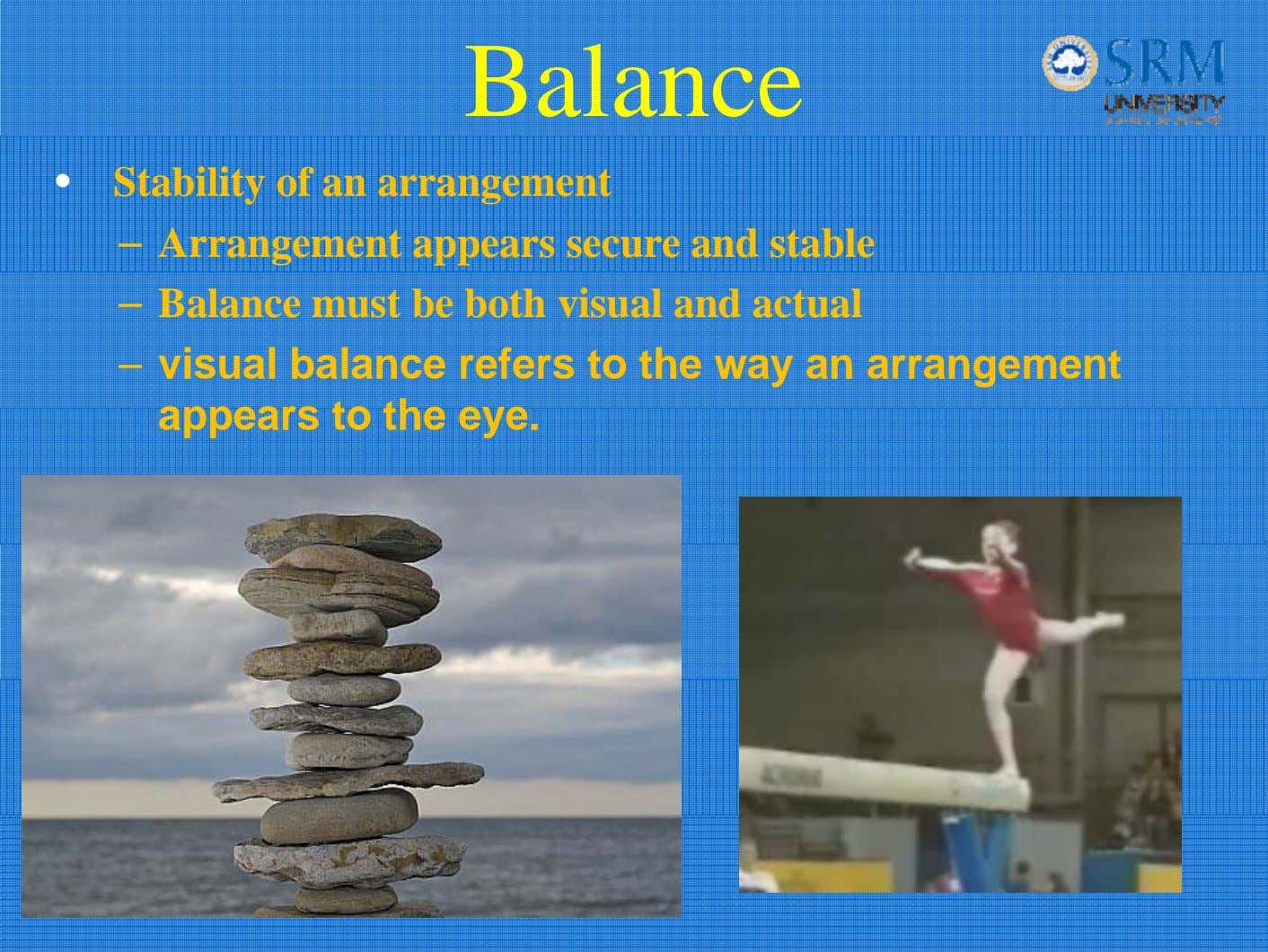 Balance • Stability of an arrangement – Arrangement appears secure and stable – Balance must