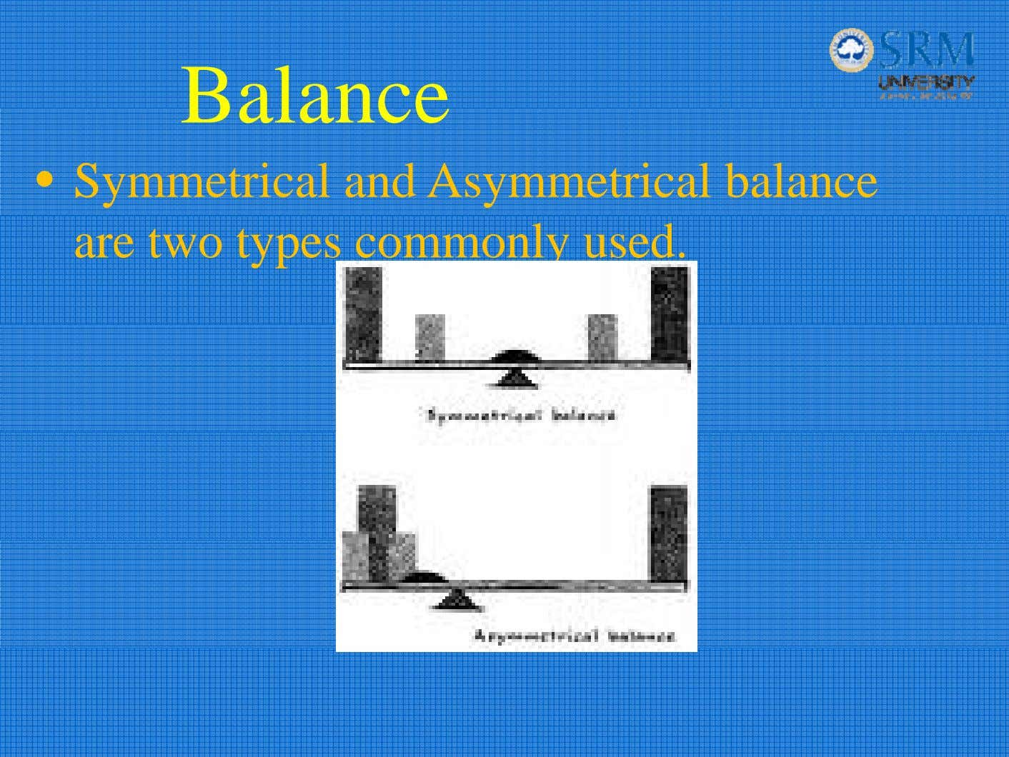 Balance • Symmetrical and Asymmetrical balance are two types commonly used.