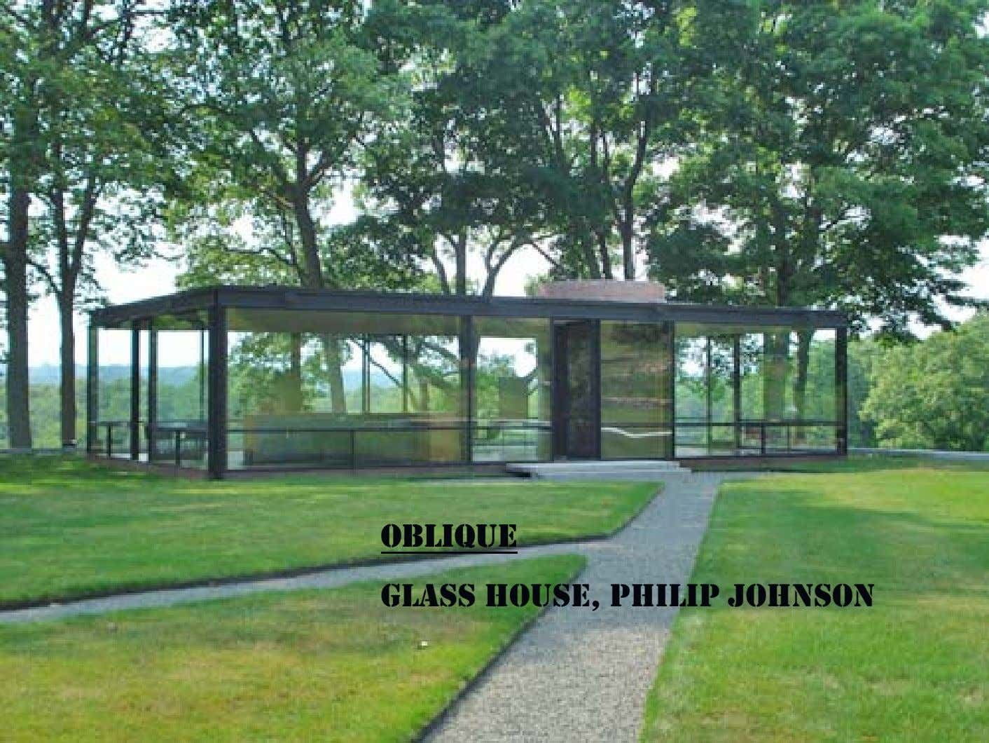 OBLIQUEOBLIQUE GLASS HOUSE, PHILIP JOHNSON