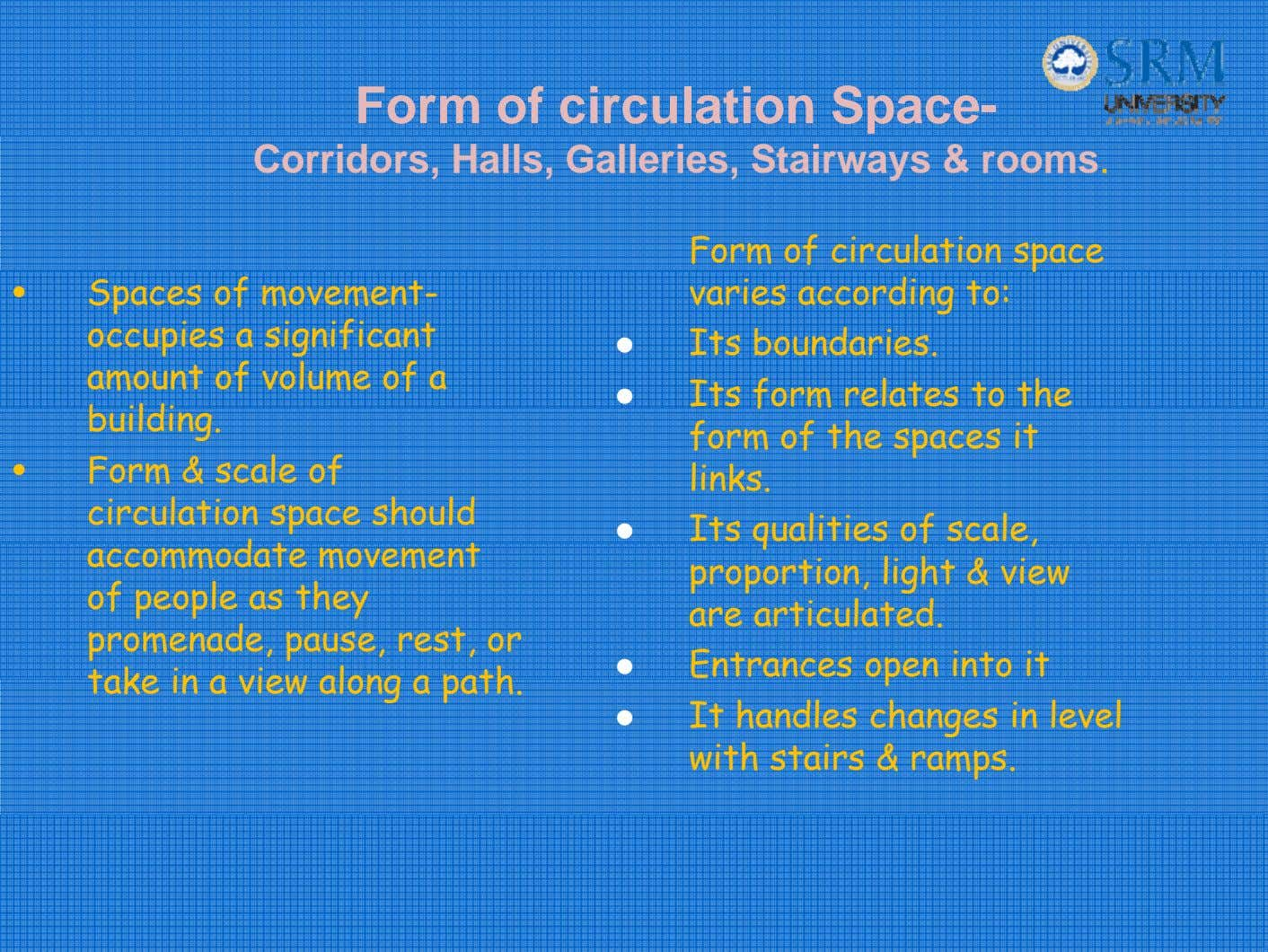 Form of circulation Space- Corridors, Halls, Galleries, Stairways & rooms. • Spaces of movement- occupies